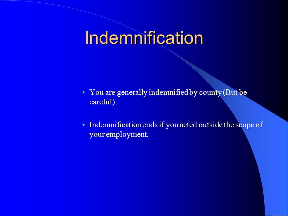Indemnification You are generally indemnified by county (But be careful). Indemnification ends if you acted outside the scope of your employment.