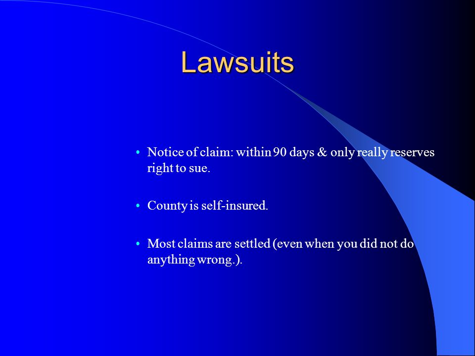 Lawsuits Notice of claim: within 90 days & only really reserves right to sue. County is self-insured. Most claims are settled (even when you did not d