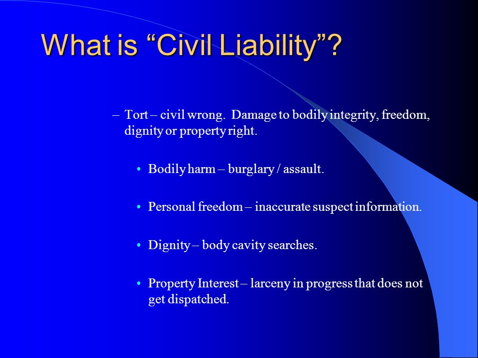 What is Civil Liability? –Tort – civil wrong. Damage to bodily integrity, freedom, dignity or property right. Bodily harm – burglary / assault. Person