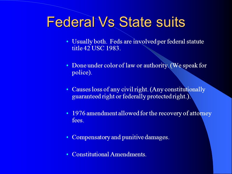 Federal Vs State suits Usually both. Feds are involved per federal statute title 42 USC 1983.