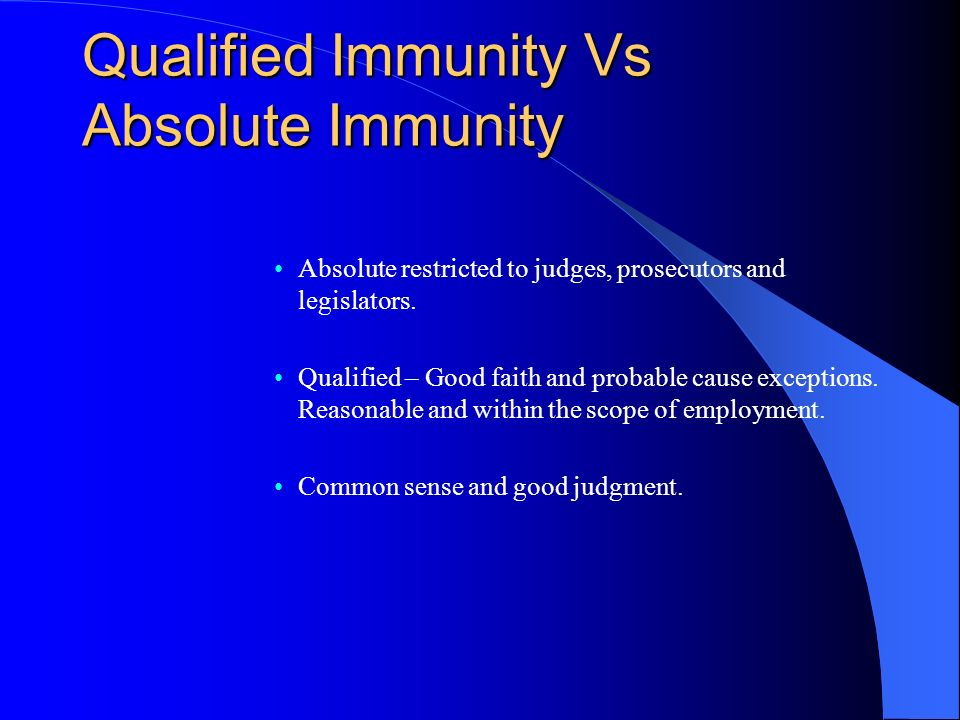 Qualified Immunity Vs Absolute Immunity Absolute restricted to judges, prosecutors and legislators. Qualified – Good faith and probable cause exceptio