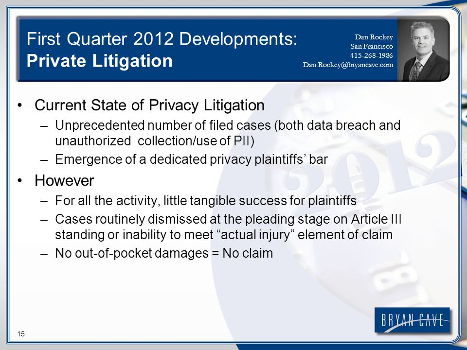 15 First Quarter 2012 Developments: Private Litigation Current State of Privacy Litigation –Unprecedented number of filed cases (both data breach and unauthorized collection/use of PII) –Emergence of a dedicated privacy plaintiffs bar However –For all the activity, little tangible success for plaintiffs –Cases routinely dismissed at the pleading stage on Article III standing or inability to meet actual injury element of claim –No out-of-pocket damages = No claim Dan Rockey San Francisco