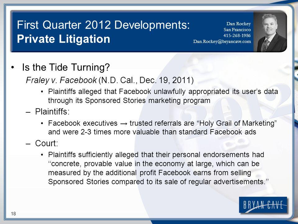 18 First Quarter 2012 Developments: Private Litigation Is the Tide Turning? Fraley v. Facebook (N.D. Cal., Dec. 19, 2011) Plaintiffs alleged that Face