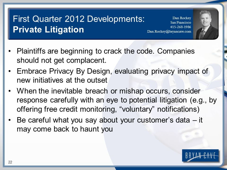 22 First Quarter 2012 Developments: Private Litigation Plaintiffs are beginning to crack the code. Companies should not get complacent. Embrace Privac