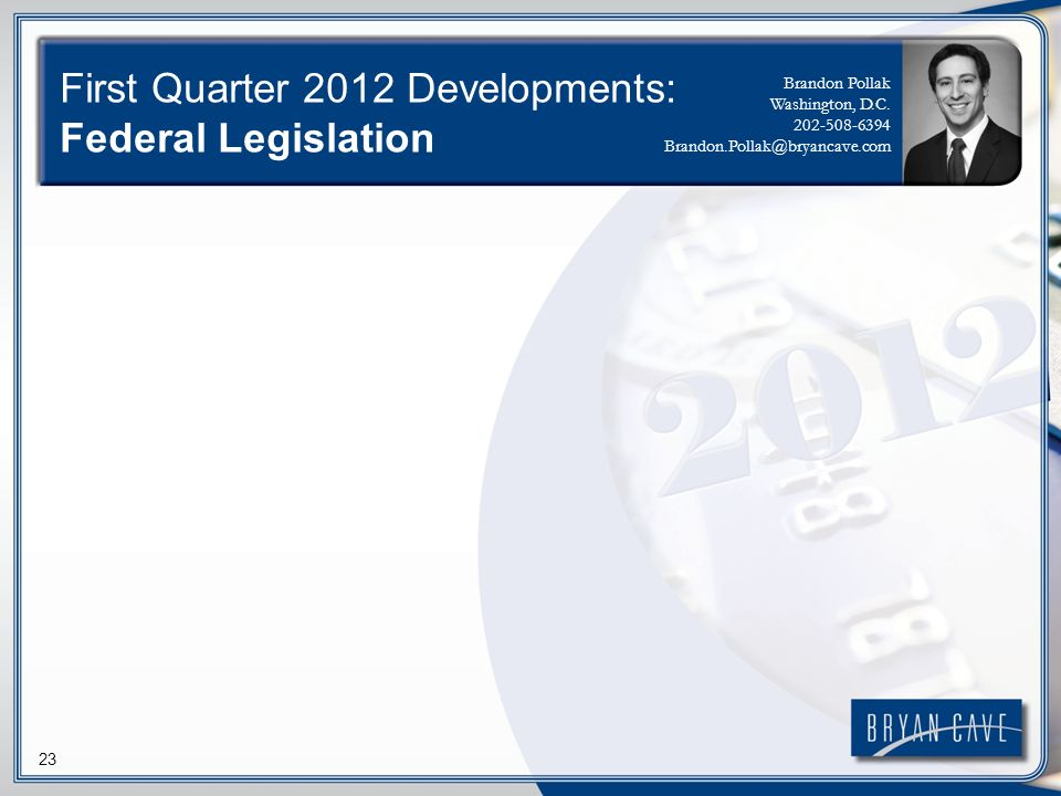 23 First Quarter 2012 Developments: Federal Legislation Brandon Pollak Washington, D.C.