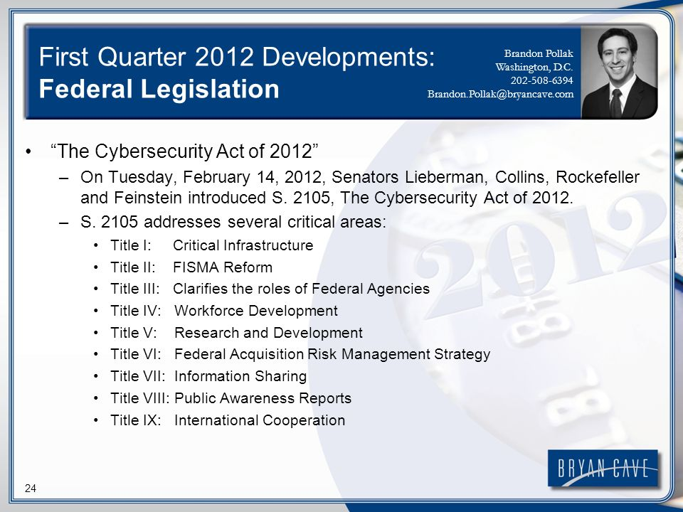 24 First Quarter 2012 Developments: Federal Legislation The Cybersecurity Act of 2012 –On Tuesday, February 14, 2012, Senators Lieberman, Collins, Roc