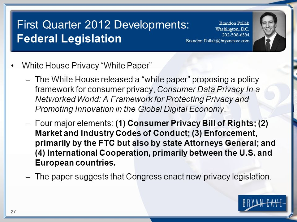 27 First Quarter 2012 Developments: Federal Legislation White House Privacy White Paper –The White House released a white paper proposing a policy fra