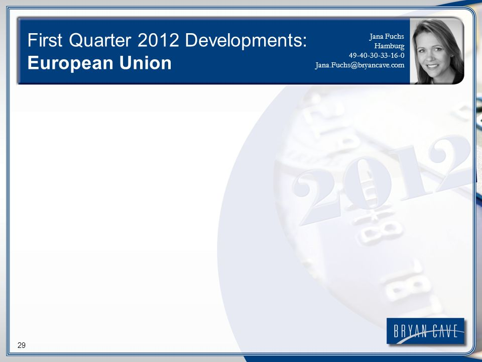 29 First Quarter 2012 Developments: European Union Jana Fuchs Hamburg 49-40-30-33-16-0 Jana.Fuchs@bryancave.com