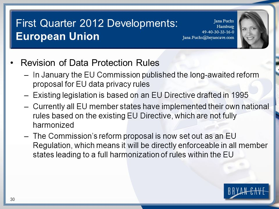 30 First Quarter 2012 Developments: European Union Revision of Data Protection Rules –In January the EU Commission published the long-awaited reform proposal for EU data privacy rules –Existing legislation is based on an EU Directive drafted in 1995 –Currently all EU member states have implemented their own national rules based on the existing EU Directive, which are not fully harmonized –The Commissions reform proposal is now set out as an EU Regulation, which means it will be directly enforceable in all member states leading to a full harmonization of rules within the EU Jana Fuchs Hamburg
