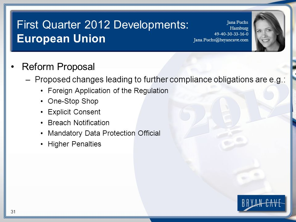 31 First Quarter 2012 Developments: European Union Reform Proposal –Proposed changes leading to further compliance obligations are e.g.: Foreign Application of the Regulation One-Stop Shop Explicit Consent Breach Notification Mandatory Data Protection Official Higher Penalties Jana Fuchs Hamburg