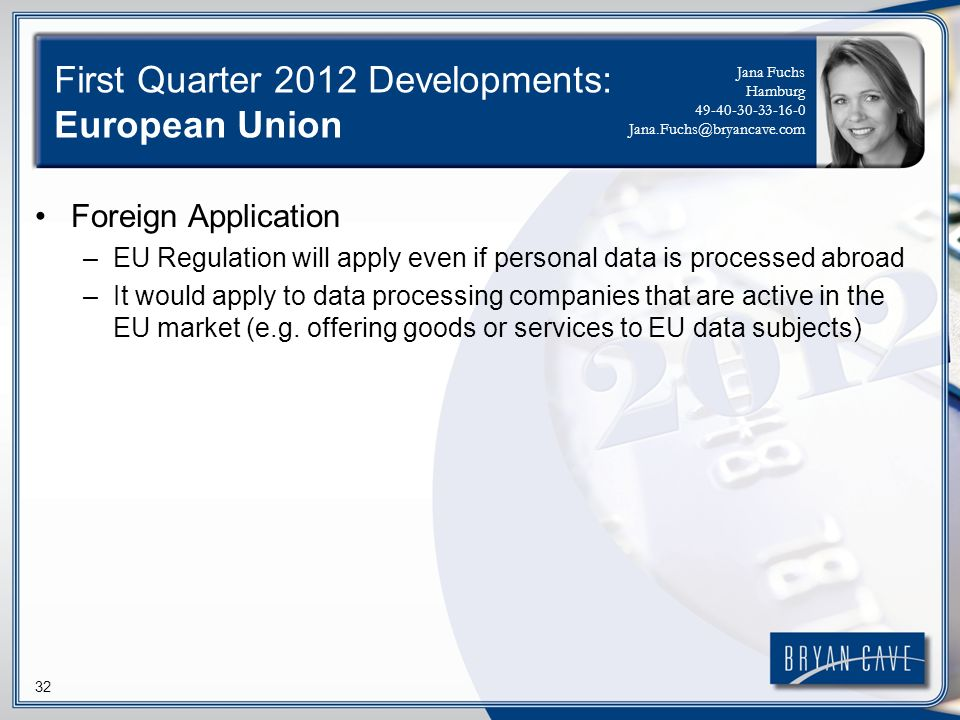 32 First Quarter 2012 Developments: European Union Foreign Application –EU Regulation will apply even if personal data is processed abroad –It would a