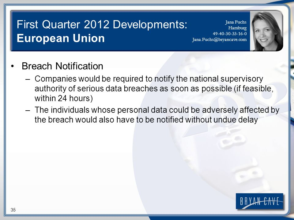 35 First Quarter 2012 Developments: European Union Breach Notification –Companies would be required to notify the national supervisory authority of se