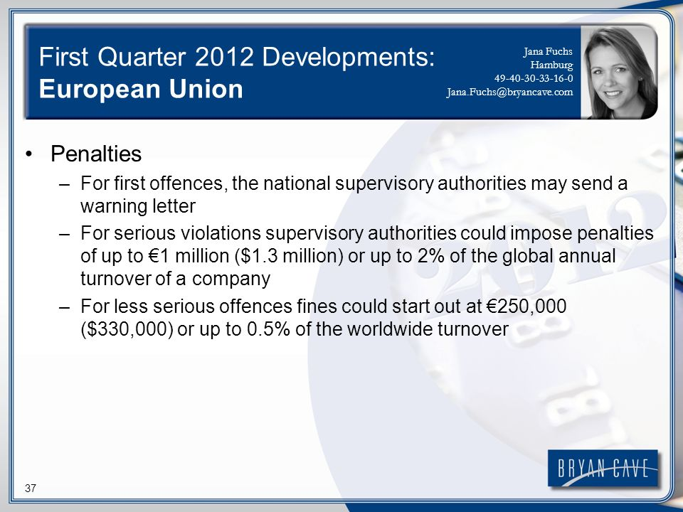 37 First Quarter 2012 Developments: European Union Penalties –For first offences, the national supervisory authorities may send a warning letter –For serious violations supervisory authorities could impose penalties of up to 1 million ($1.3 million) or up to 2% of the global annual turnover of a company –For less serious offences fines could start out at 250,000 ($330,000) or up to 0.5% of the worldwide turnover Jana Fuchs Hamburg