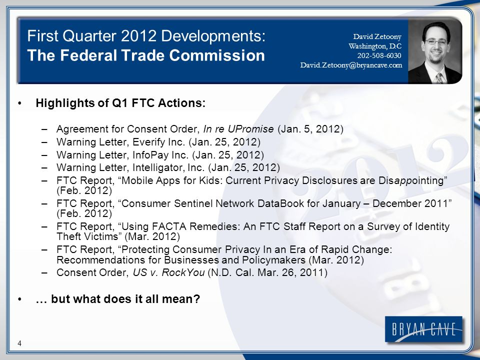 4 First Quarter 2012 Developments: The Federal Trade Commission Highlights of Q1 FTC Actions: –Agreement for Consent Order, In re UPromise (Jan.