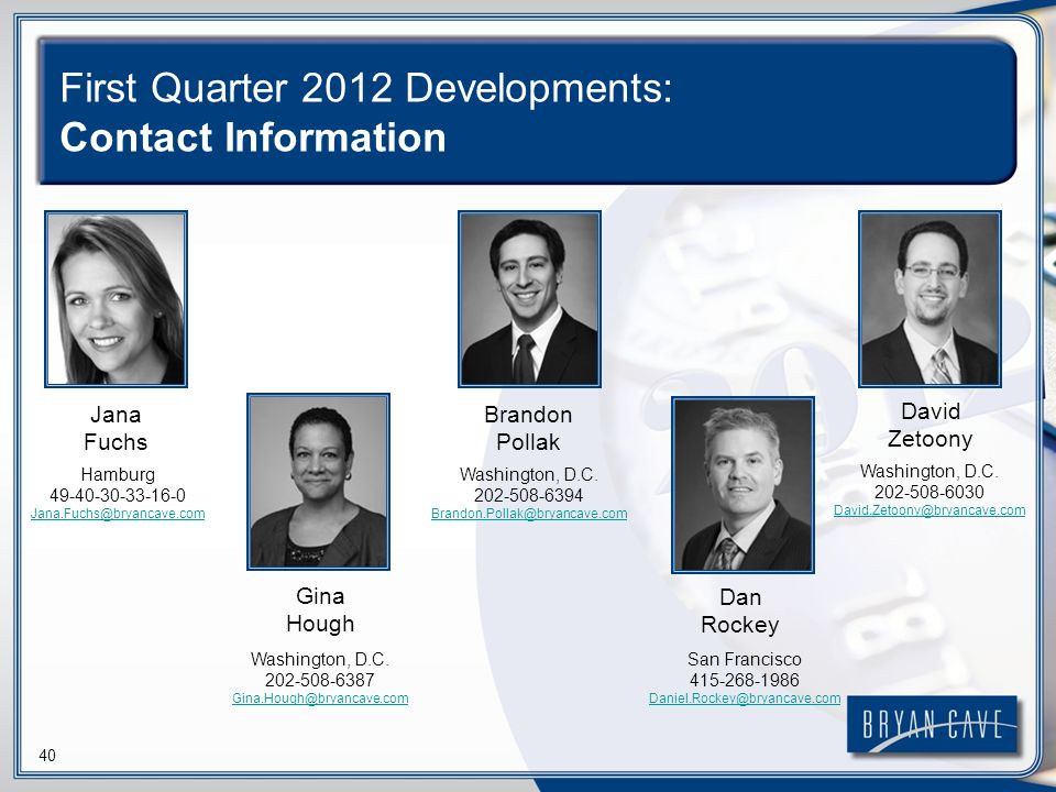 40 First Quarter 2012 Developments: Contact Information Jana Fuchs Gina Hough Brandon Pollak Dan Rockey David Zetoony Hamburg Washington, D.C.