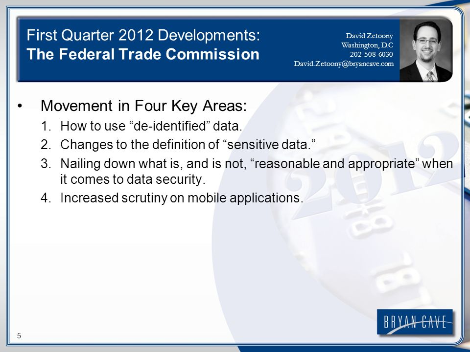 5 First Quarter 2012 Developments: The Federal Trade Commission Movement in Four Key Areas: 1.How to use de-identified data. 2.Changes to the definiti