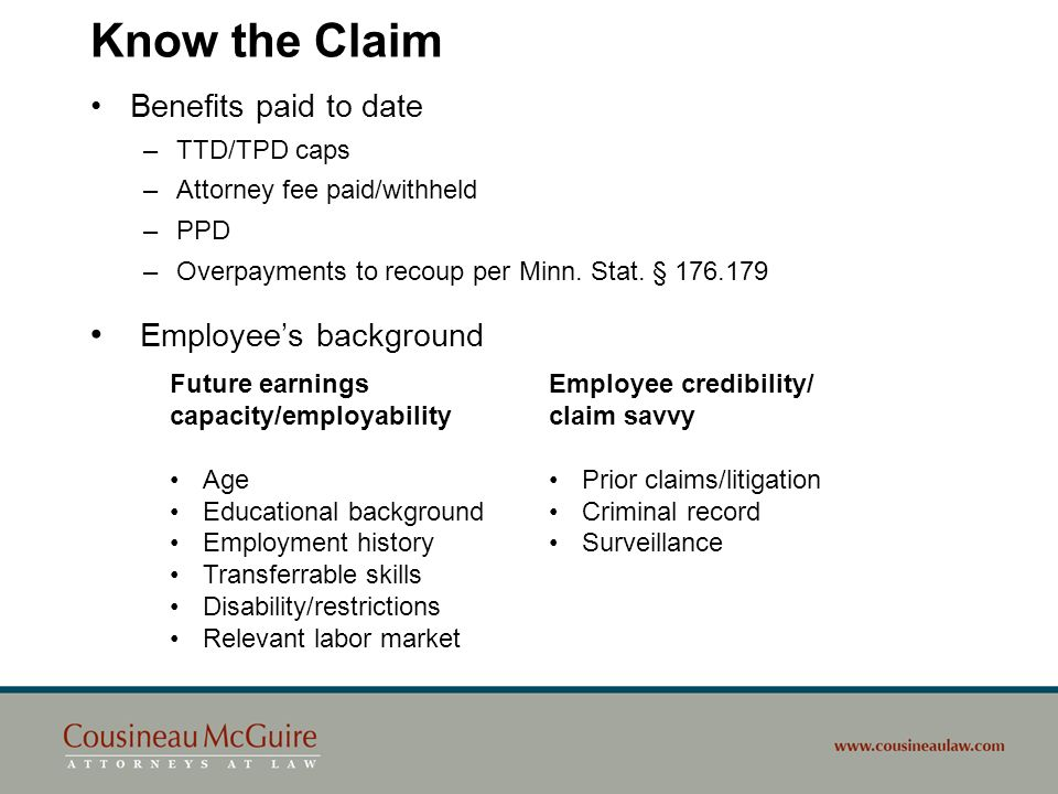 Know the Claim Benefits paid to date –TTD/TPD caps –Attorney fee paid/withheld –PPD –Overpayments to recoup per Minn. Stat. § 176.179 Employees backgr