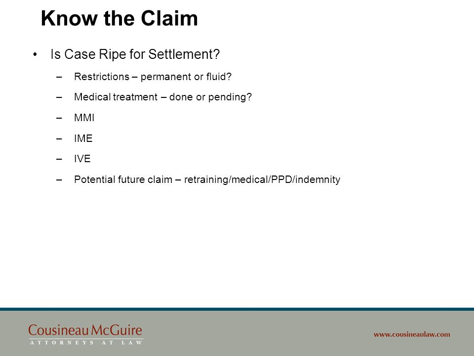 Know the Claim Is Case Ripe for Settlement? – Restrictions – permanent or fluid? – Medical treatment – done or pending? – MMI – IME – IVE – Potential