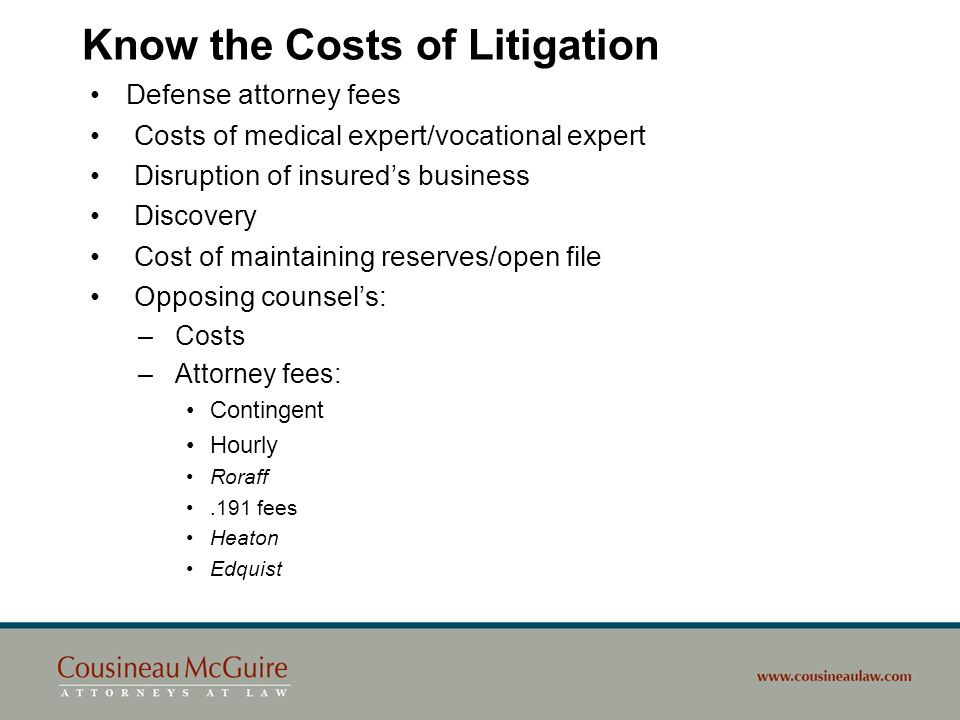 Know the Costs of Litigation Defense attorney fees Costs of medical expert/vocational expert Disruption of insureds business Discovery Cost of maintai