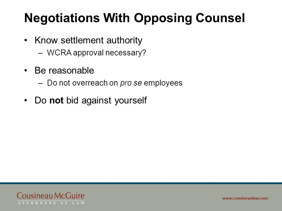 Negotiations With Opposing Counsel Know settlement authority –WCRA approval necessary? Be reasonable –Do not overreach on pro se employees Do not bid