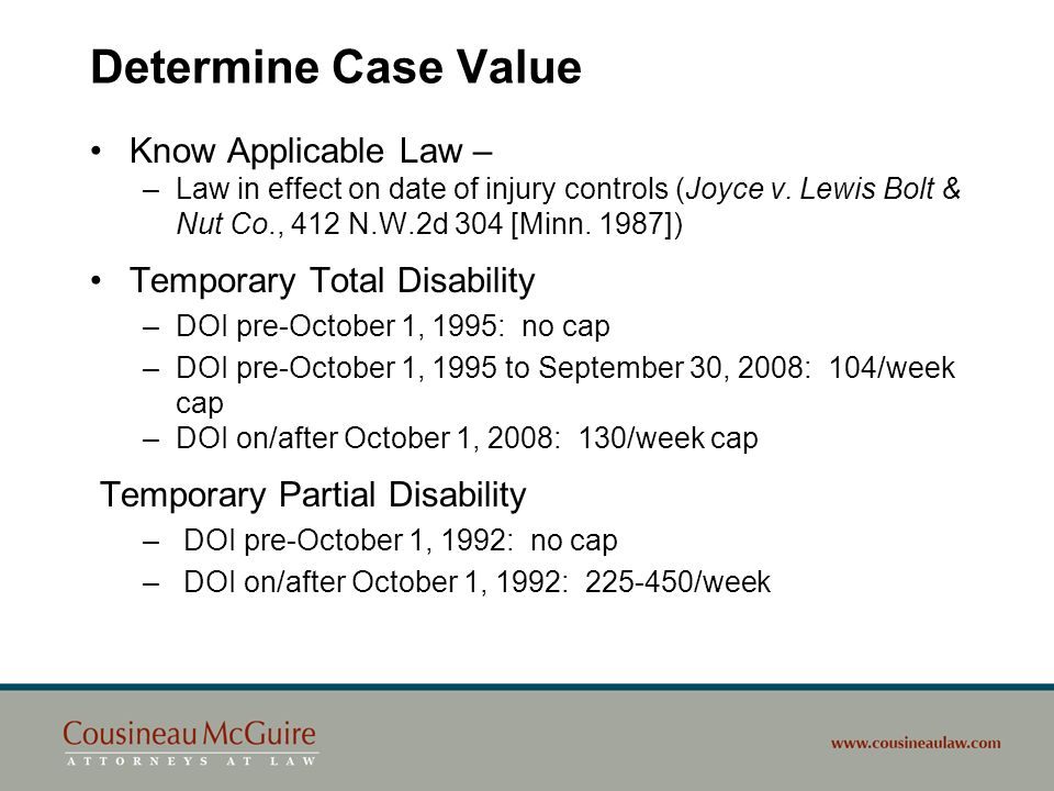 Determine Case Value (cont.) Permanent Total Disability –Retirement Presumption DOI prior to 1/1/84 – none DOI 1/1/84 to 9/30/92 – presumed retired if receiving social security old age or retirement benefits (rebuttable) DOI 10/1/92 to 9/30/95 – none DOI on/after 10/1/95 – Age 67 retirement presumption (rebuttable) –Social Security Disability, Survivors Retirement Offset after $25k paid in PTD