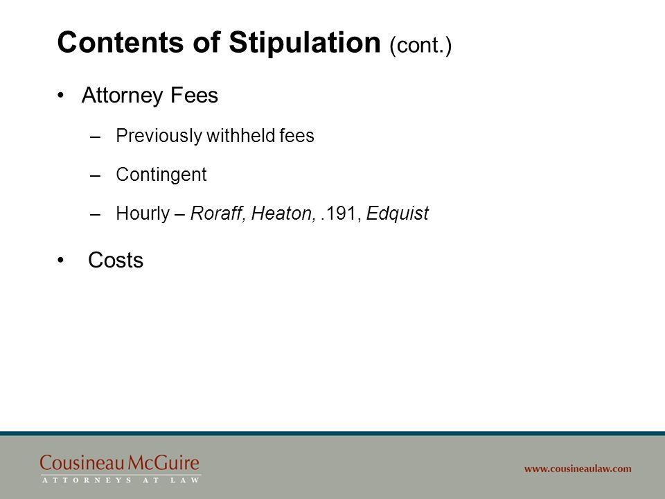 Contents of Stipulation (cont.) Attorney Fees – Previously withheld fees – Contingent – Hourly – Roraff, Heaton,.191, Edquist Costs