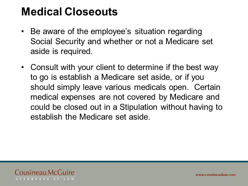 Medical Closeouts Be aware of the employees situation regarding Social Security and whether or not a Medicare set aside is required. Consult with your