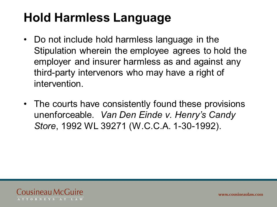 Hold Harmless Language Do not include hold harmless language in the Stipulation wherein the employee agrees to hold the employer and insurer harmless