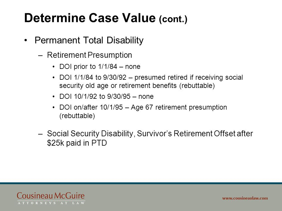 Determine Case Value (cont.) Permanent total disability thresholds –DOI on/after October 1, 1995 Irrebuttable presumption Thresholds –17% PPD –15% PPD and employee at least age 55 on DOI –13% PPD; employee at least age 55 on DOI; not high school graduate/no GED Minn.