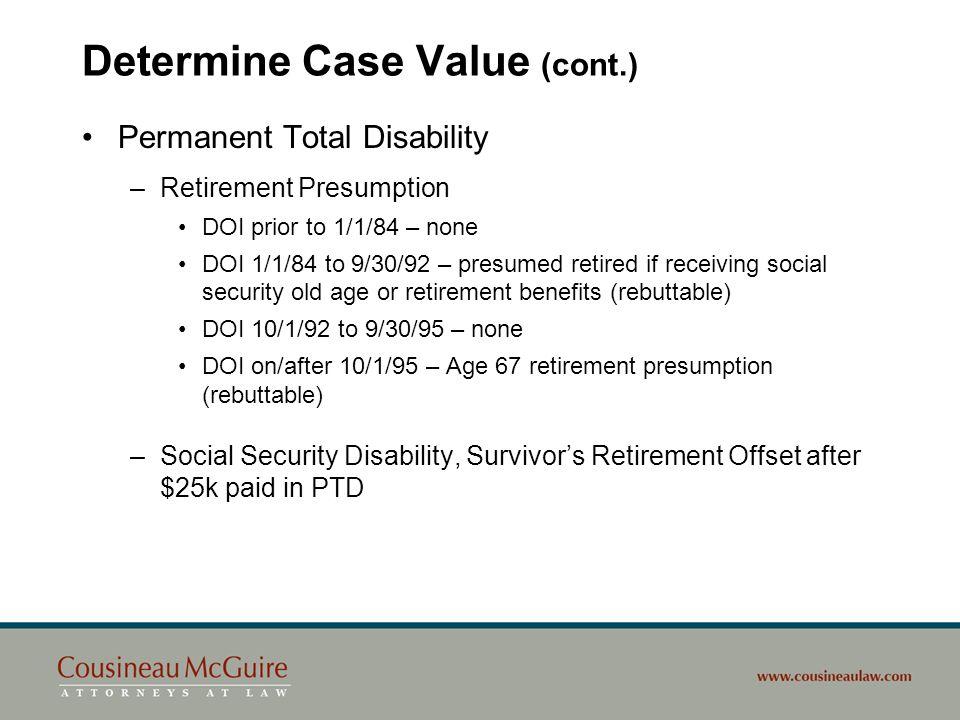 Determine Case Value (cont.) Permanent Total Disability –Retirement Presumption DOI prior to 1/1/84 – none DOI 1/1/84 to 9/30/92 – presumed retired if