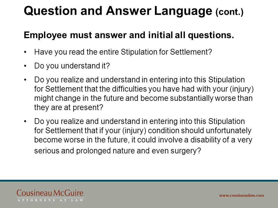 Question and Answer Language (cont.) Employee must answer and initial all questions. Have you read the entire Stipulation for Settlement? Do you under
