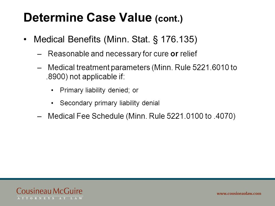 Determine Case Value (cont.) Medical Benefits (Minn. Stat. § 176.135) – Reasonable and necessary for cure or relief – Medical treatment parameters (Mi