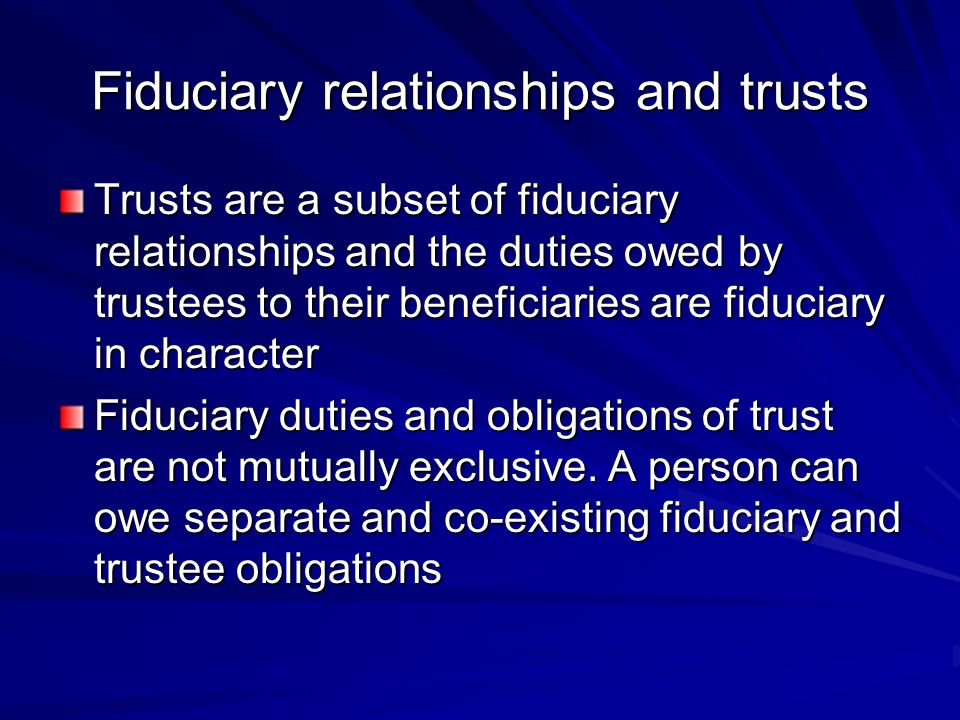 Fiduciary relationships and trusts Trusts are a subset of fiduciary relationships and the duties owed by trustees to their beneficiaries are fiduciary in character Fiduciary duties and obligations of trust are not mutually exclu­sive.