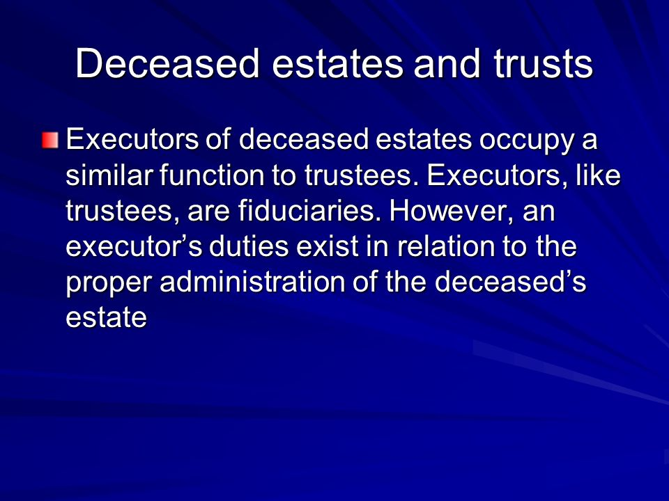 Deceased estates and trusts Executors of deceased estates occupy a similar function to trustees.