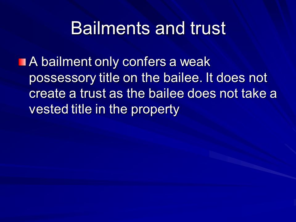 Bailments and trust A bailment only confers a weak possessory title on the bailee.