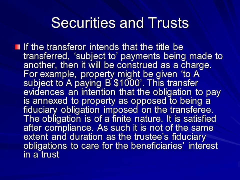 Securities and Trusts If the transfe­ror intends that the title be transferred, subject to payments being made to another, then it will be construed as a charge.