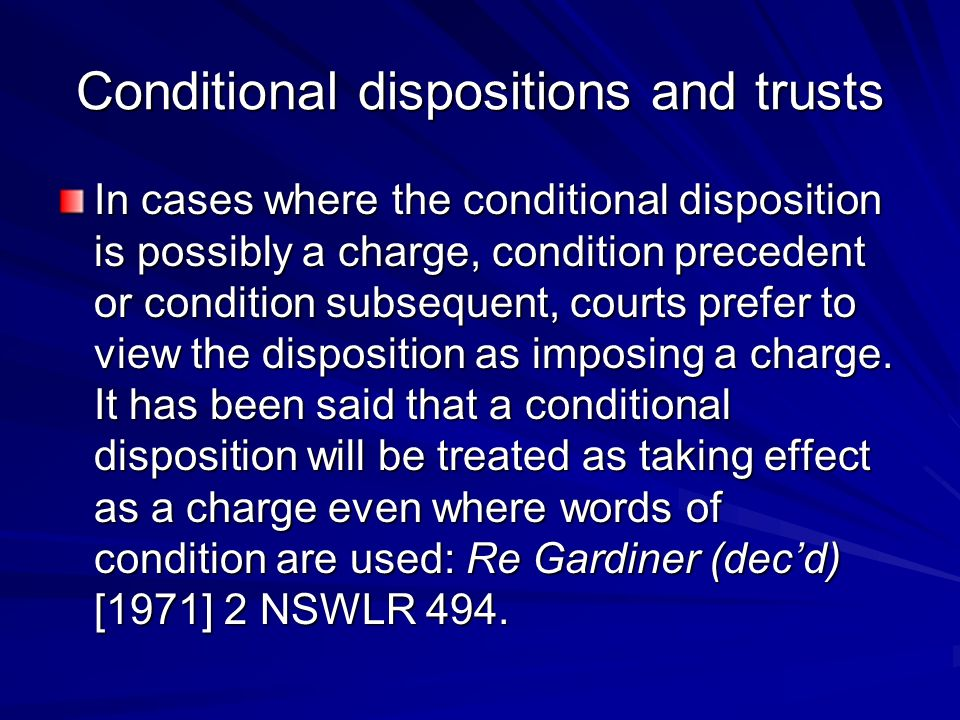 Conditional dispositions and trusts In cases where the conditional disposition is possibly a charge, condition precedent or condition subsequent, courts prefer to view the dispo­sition as imposing a charge.