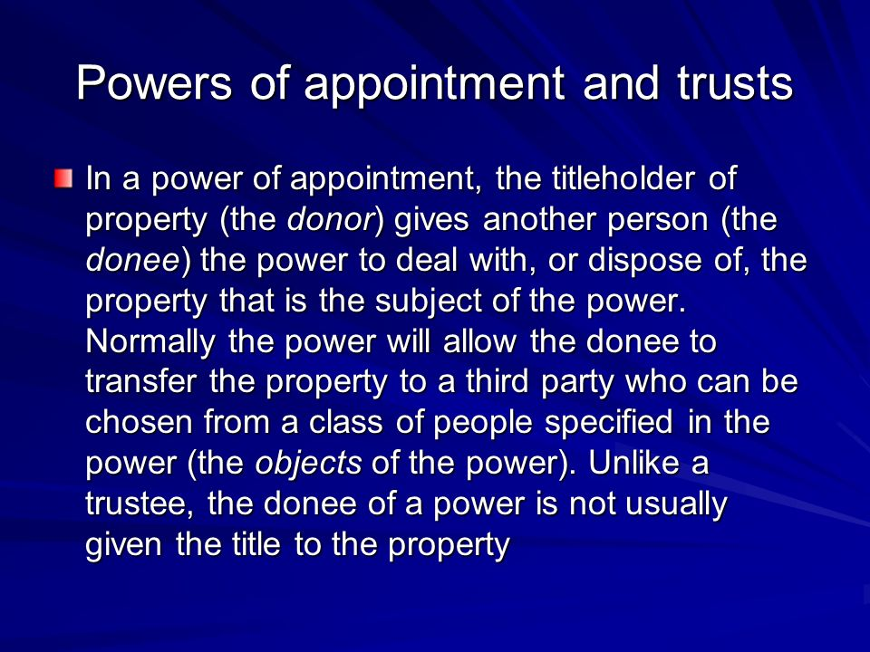 Powers of appointment and trusts In a power of appointment, the titleholder of property (the donor) gives another person (the donee) the power to deal with, or dispose of, the property that is the subject of the power.