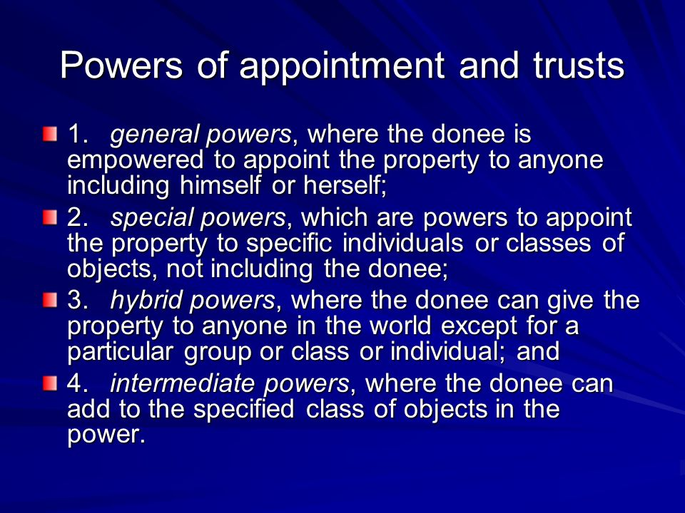 Powers of appointment and trusts 1.general powers, where the donee is empowered to appoint the property to anyone including himself or herself; 2.special powers, which are powers to appoint the property to specific individuals or classes of objects, not including the donee; 3.hybrid powers, where the donee can give the property to anyone in the world except for a particular group or class or individual; and 4.intermediate powers, where the donee can add to the specified class of objects in the power.