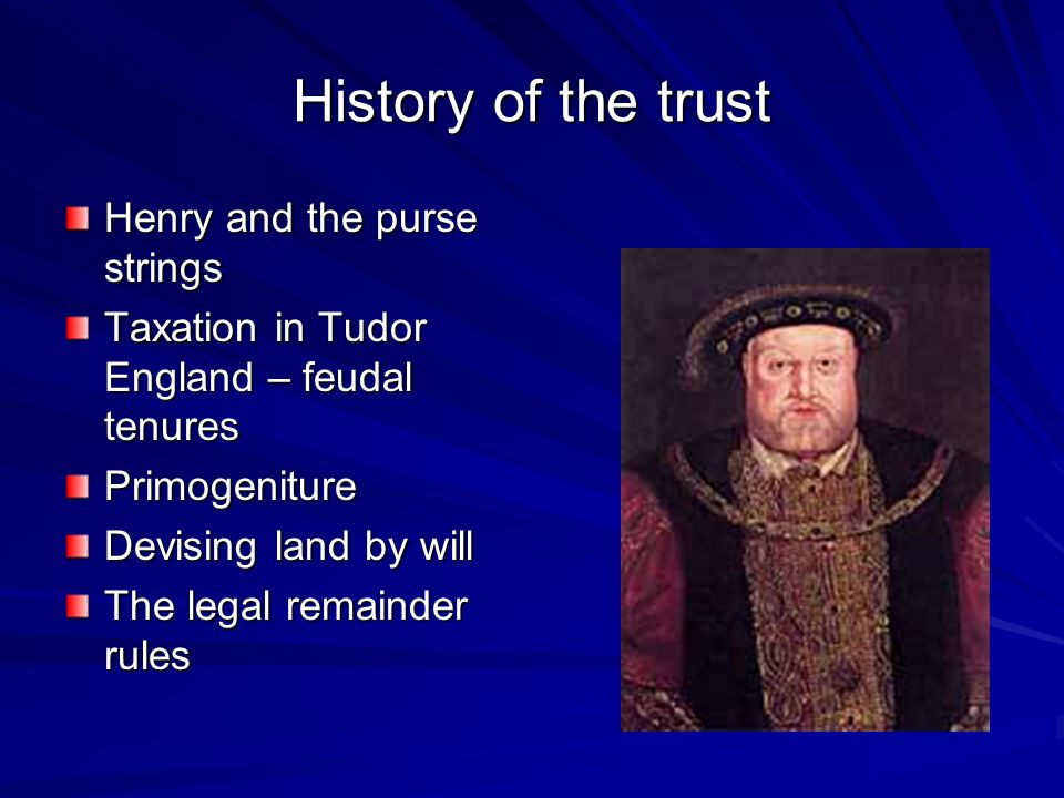 History of the trust Henry and the purse strings Taxation in Tudor England – feudal tenures Primogeniture Devising land by will The legal remainder rules