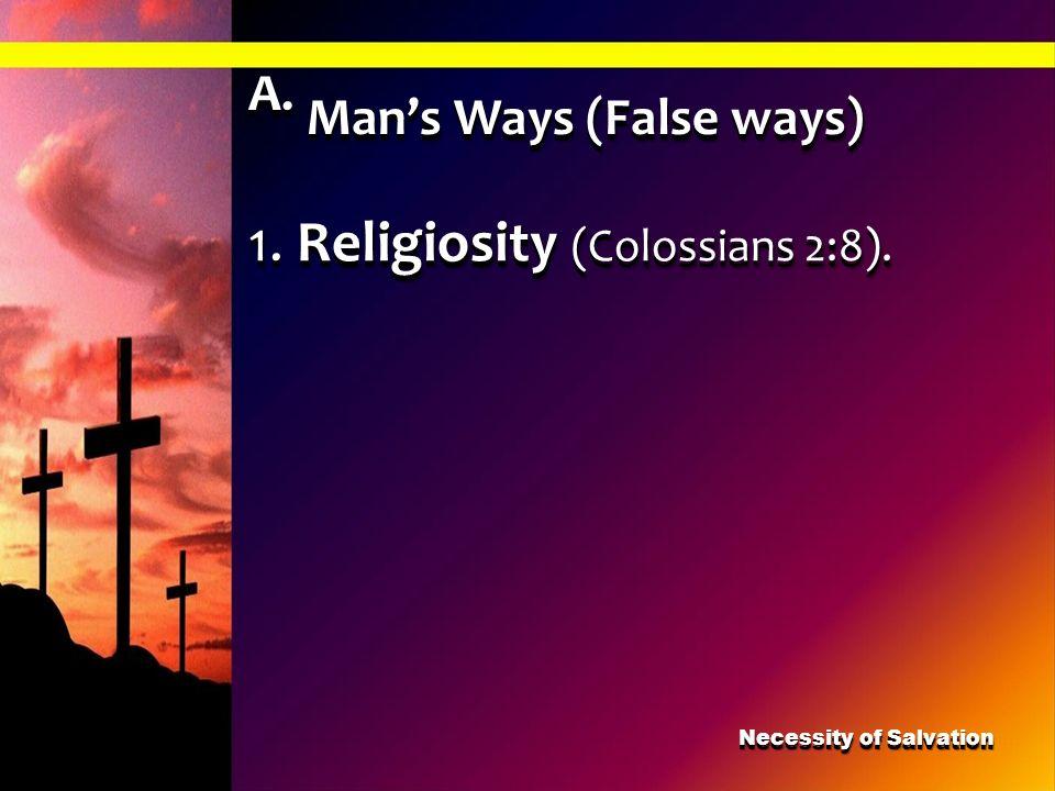 A. Mans Ways (False ways) 1. Religiosity (Colossians 2:8). Necessity of Salvation
