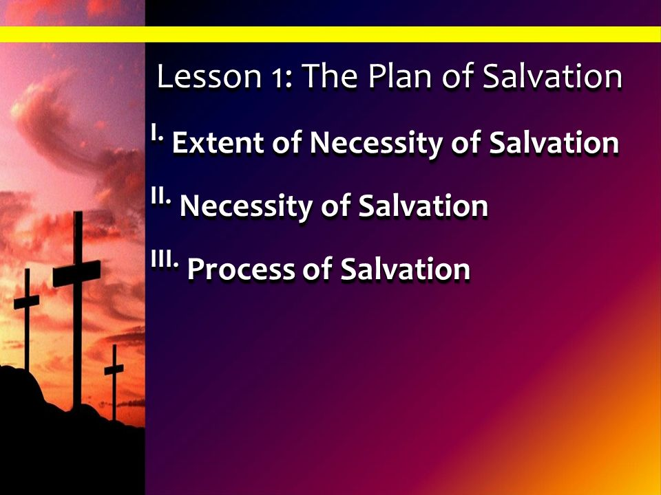 Lesson 1: The Plan of Salvation I. Extent of Necessity of Salvation II. Necessity of Salvation III. Process of Salvation