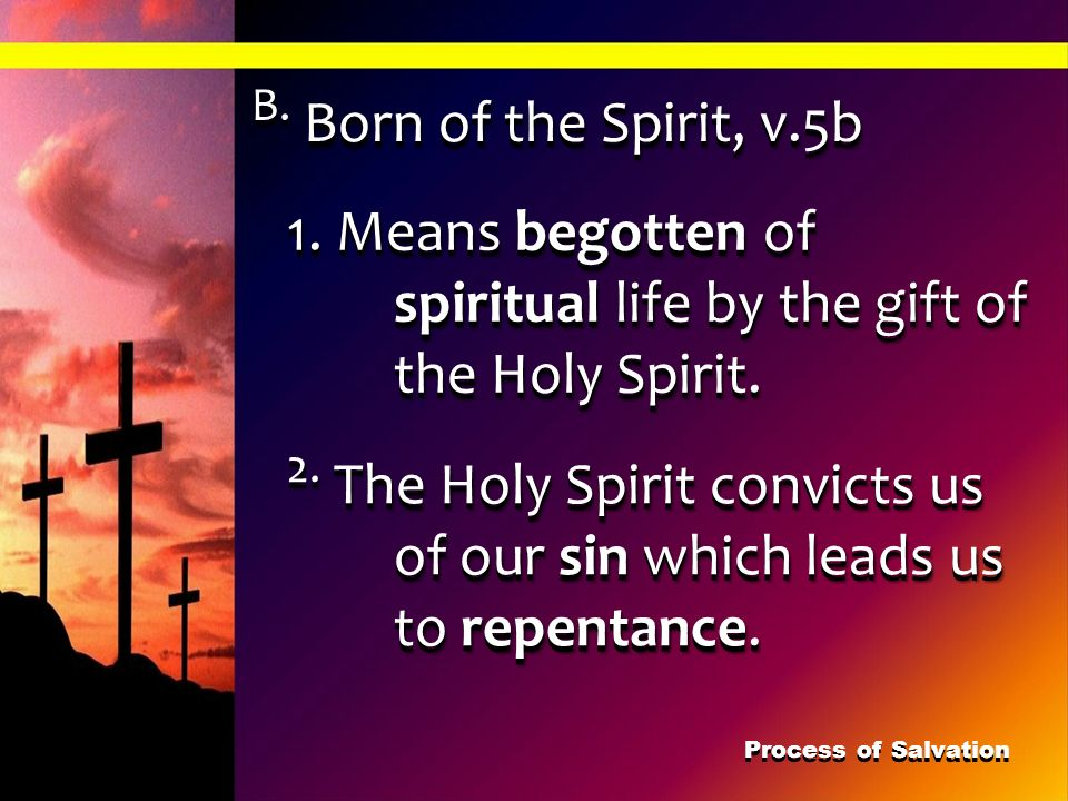 B. Born of the Spirit, v.5b 1. Means begotten of spiritual life by the gift of the Holy Spirit. 2. The Holy Spirit convicts us of our sin which leads