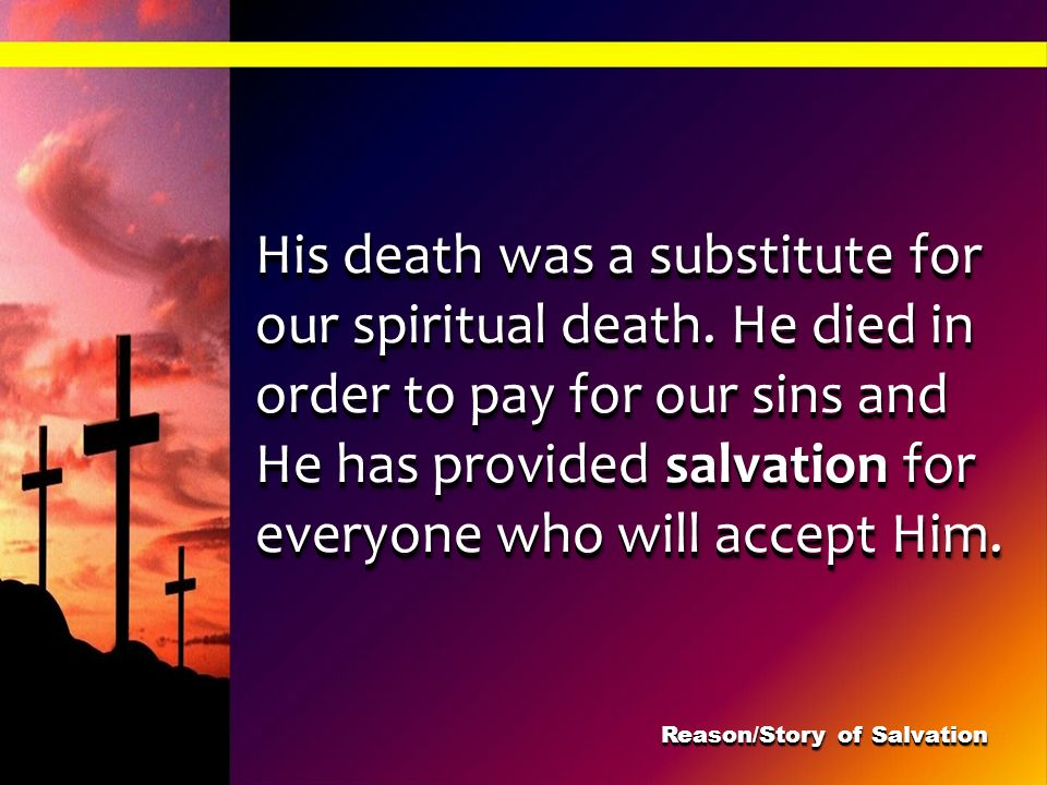 His death was a substitute for our spiritual death. He died in order to pay for our sins and He has provided salvation for everyone who will accept Hi