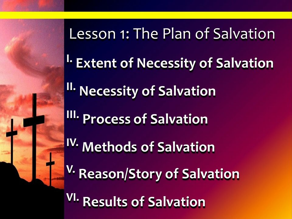 Lesson 1: The Plan of Salvation I. Extent of Necessity of Salvation II. Necessity of Salvation III. Process of Salvation IV. Methods of Salvation V. R