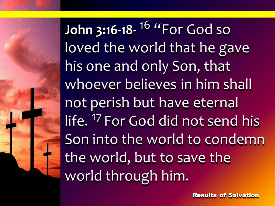 John 3:16-18- 16 For God so loved the world that he gave his one and only Son, that whoever believes in him shall not perish but have eternal life. 17