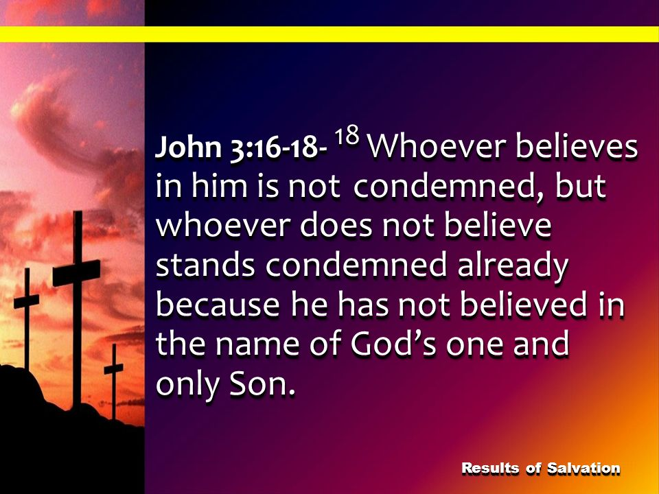 John 3:16-18- 18 Whoever believes in him is not condemned, but whoever does not believe stands condemned already because he has not believed in the na