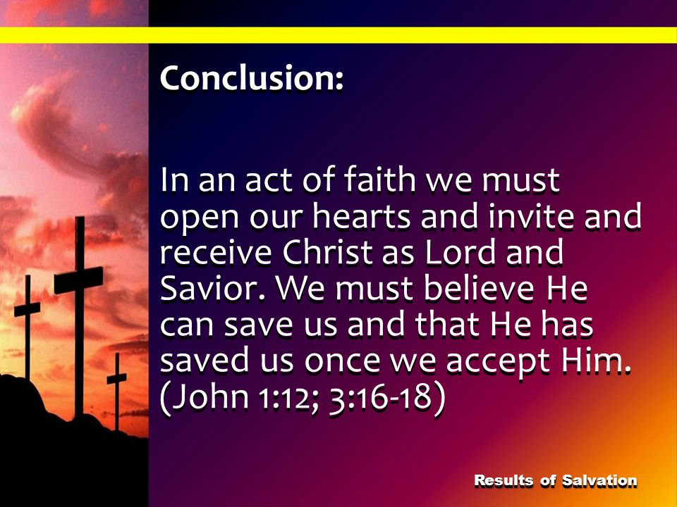 Conclusion: In an act of faith we must open our hearts and invite and receive Christ as Lord and Savior. We must believe He can save us and that He ha