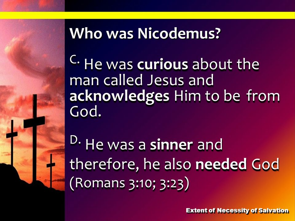 C. He was curious about the man called Jesus and acknowledges Him to be from God. D. He was a sinner and therefore, he also needed God (Romans 3:10; 3