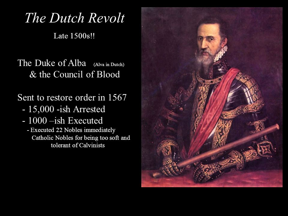 The Dutch Revolt Late 1500s!! The Duke of Alba (Alva in Dutch) & the Council of Blood Sent to restore order in 1567 - 15,000 -ish Arrested - 1000 –ish